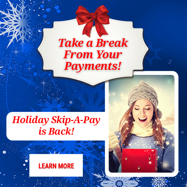 Take a Break From Your Payments. Holiday Skip-a-Pay is Back. Learn More